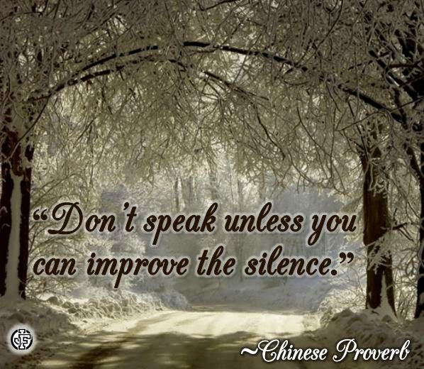 """Don't speak unless you can improve the silence."" --Chinese Proverb"