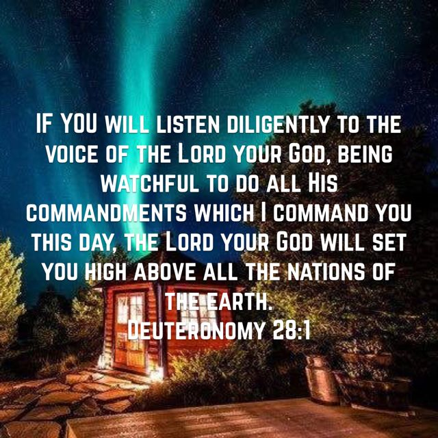 IF YOU will listen diligently to the voice of the Lord your God, being watchful to do all His commandments which I command you this day, the Lord your God will set you high above all the nations of the earth. (Deuteronomy 28:1 AMP)Have a blessed day n Jesus Christ..May God bless you abundantly...