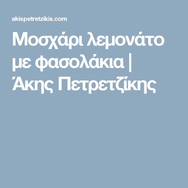 Μοσχάρι λεμονάτο με φασολάκια   Άκης Πετρετζίκης