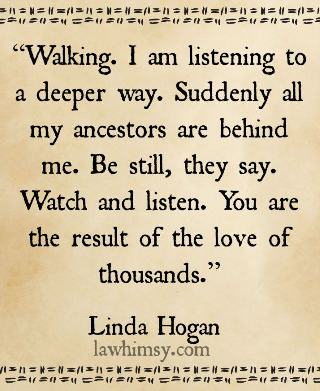 """Walking. I am listening to a deeper way. Suddenly all my ancestors are behind me. Be still, they say. Watch and listen. You are the result of the love of thousands.""  Linda Hogan Native American quote  #mondaymantra #quote #love Image via lawhimsy"