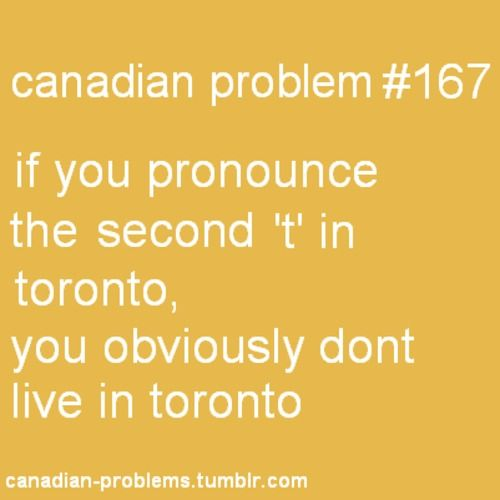 Haha... true... spelled Toronto, pronounced Torono