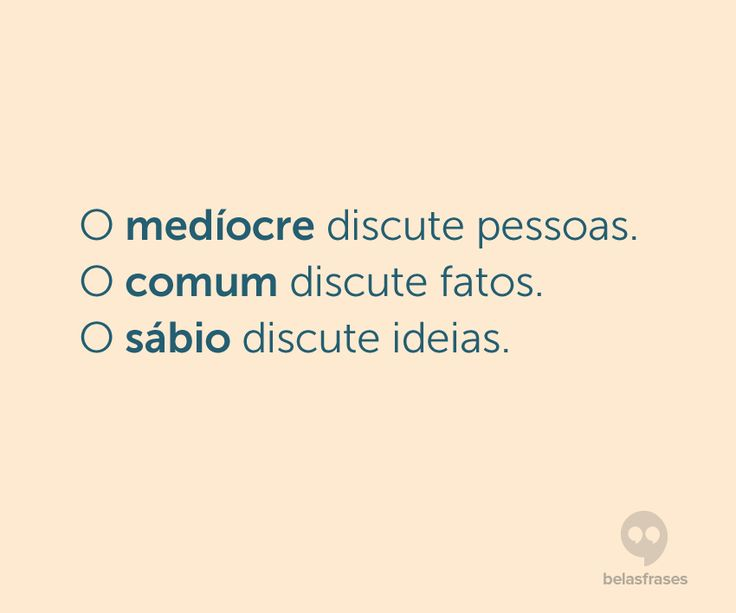O medíocre discute pessoas. O comum discute fatos. O sábio discute ideias.