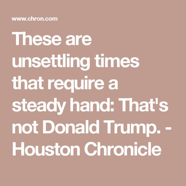 These are unsettling times that require a steady hand: That's not Donald Trump. - Houston Chronicle