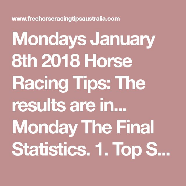 Mondays January 8th 2018 Horse Racing Tips:  The results are in...  Monday The Final Statistics.  1. Top Selection strike rate at 29% out of 31 races.  2. Top 2 Selections strike rate at 45% out of 31 races.  + Total Top 2 Selection winners = 14 out of 31 races.  3. Exacta strike rate at 39% out of 31 races.  + Total Exacta winners =12 out of 31 races.