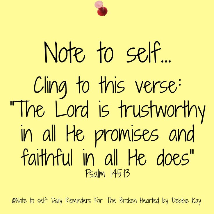 "Note to self… Cling to this verse: ""The Lord is trustworthy in all He promises and faithful in all He does"" Psalm 145:13"