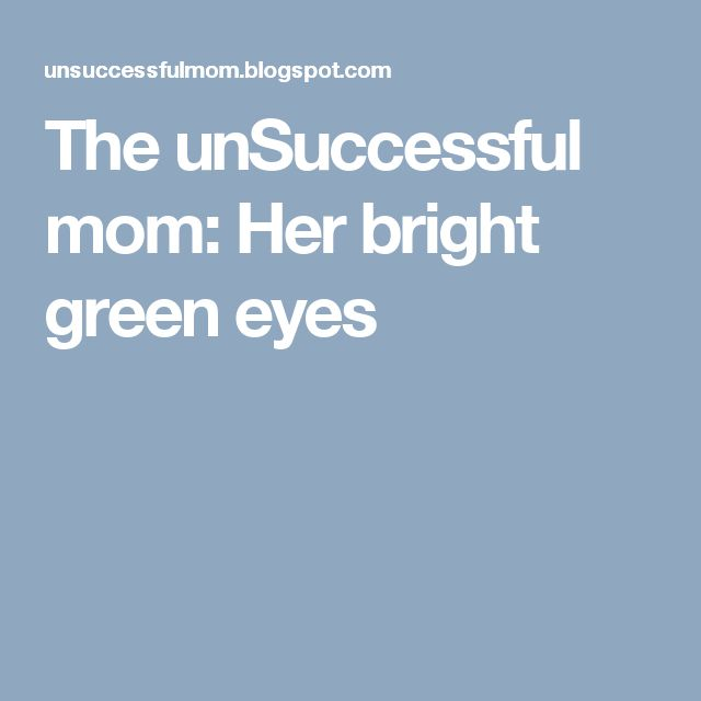 The unSuccessful mom: Her bright green eyes