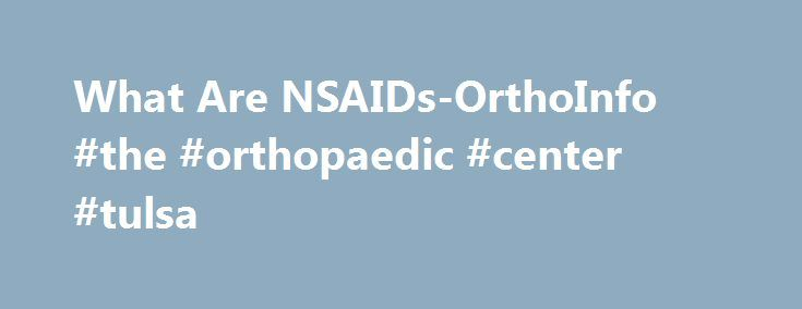 What Are NSAIDs-OrthoInfo #the #orthopaedic #center #tulsa http://oakland.remmont.com/what-are-nsaids-orthoinfo-the-orthopaedic-center-tulsa/  # Copyright 2009 American Academy of Orthopaedic Surgeons What Are NSAIDs? Nonsteroidal anti-inflammatory drugs, or NSAIDs (pronounced en-saids), are the most prescribed medications for treating conditions such as arthritis. Most people are familiar with over-the-counter, nonprescription NSAIDs, such as aspirin and ibuprofen. NSAIDs are more than just…