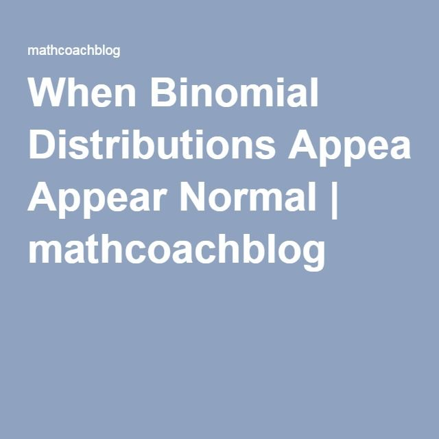 When Binomial Distributions Appear Normal   mathcoachblog