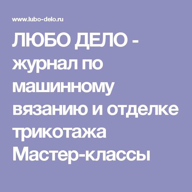 ЛЮБО ДЕЛО - журнал по машинному вязанию и отделке трикотажа Мастер-классы