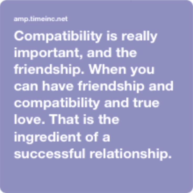 Compatibility is really important, and the friendship. When you can have friendship and compatibility and true love. That is, the ingredient of a successful relationship.