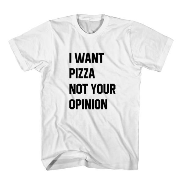 T-Shirt I Want Pizza And Your Opinion unisex mens womens S, M, L, XL, 2XL color grey and white. Tumblr t-shirt free shipping USA and worldwide.