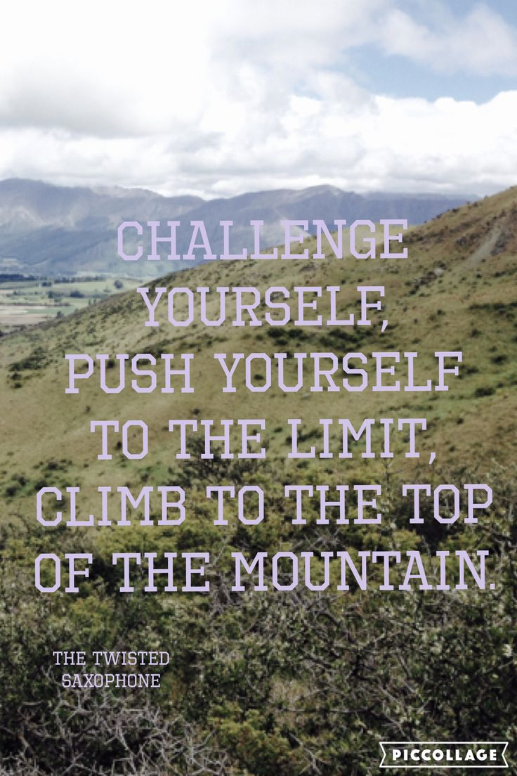 Challenge yourself, push yourself to the limit, climb to the top of the mountain.