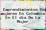 http://tecnoautos.com/wp-content/uploads/imagenes/tendencias/thumbs/emprendimientos-de-mujeres-en-colombia-en-el-dia-de-la-mujer.jpg Dia De La Mujer En Colombia. Emprendimientos de mujeres en Colombia en el dia de la mujer, Enlaces, Imágenes, Videos y Tweets - http://tecnoautos.com/actualidad/dia-de-la-mujer-en-colombia-emprendimientos-de-mujeres-en-colombia-en-el-dia-de-la-mujer/