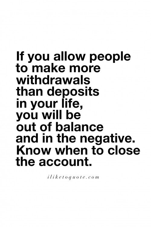 If you allow people to make more withdrawals than deposits in your life, you will be out of balance and in the negative. Know when to close the account.  #friendship #quotes #sayings