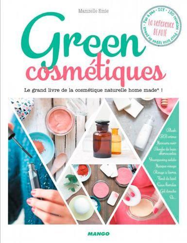 Green cosmetiques ; le grand livre de la cosmétique naturelle home made !