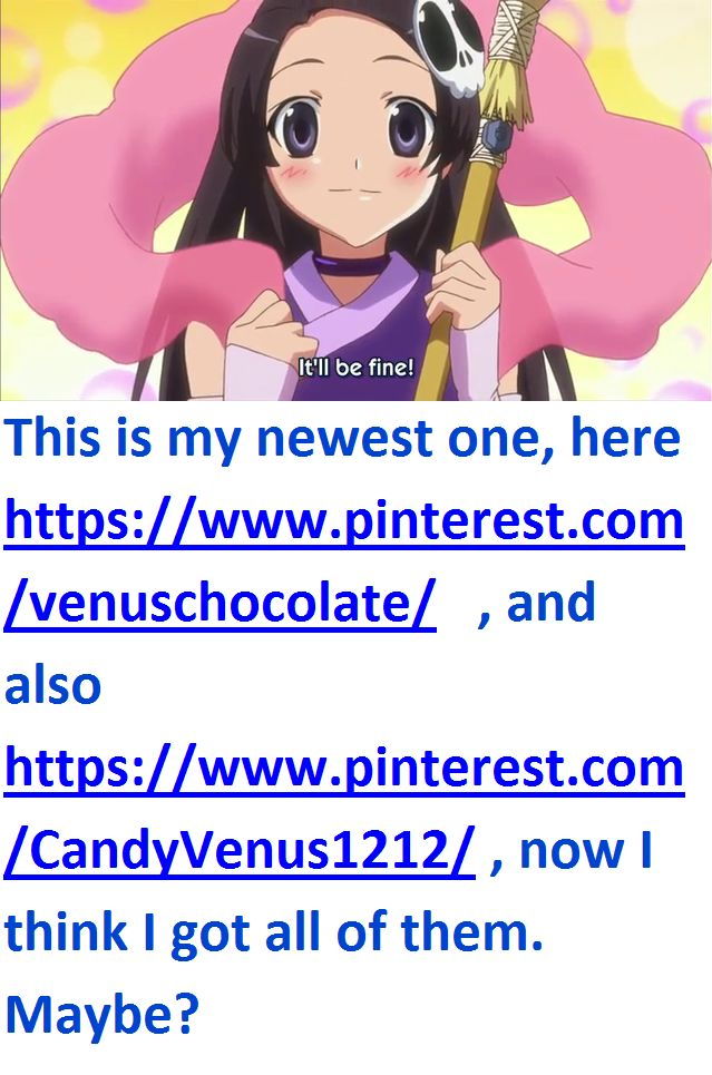 This is my newest one, here https://www.pinterest.com/venuschocolate/   , and also https://www.pinterest.com/CandyVenus1212/ , now I think I got all of them. Maybe?