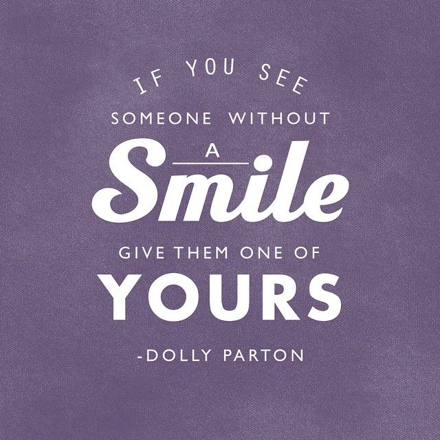 """If you see someone without a smile, give them one of yours."" - Dolly Parton 