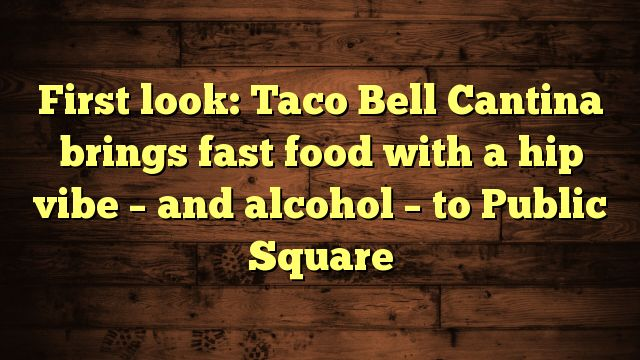 nice First look: Taco Bell Cantina brings fast food with a hip vibe - and alcohol - to Public Square