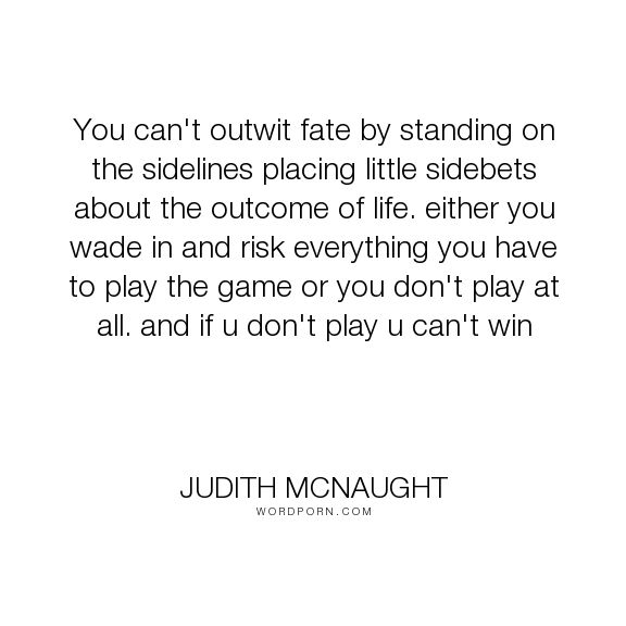 """Judith McNaught - """"You can't outwit fate by standing on the sidelines placing little sidebets about..."""". inspirational, daring, taking-risks"""