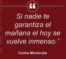 〽️ Si nadie te garantiza el mañana el hoy se vuelve inmenso. Carlos Monsiváis