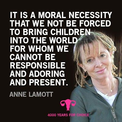 It is a moral necessity that we not be forced to bring children into the world for whom we cannot be responsible and adoring and present. - Anne Lamott #quotes #feminism #prochoice