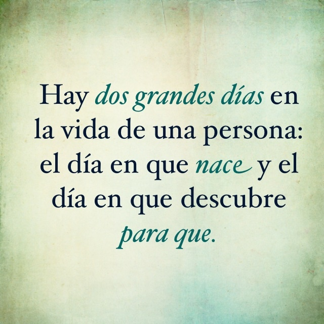 Dos grandes días #frases  There are two days in a person's life: the day you are born and the day you discover why