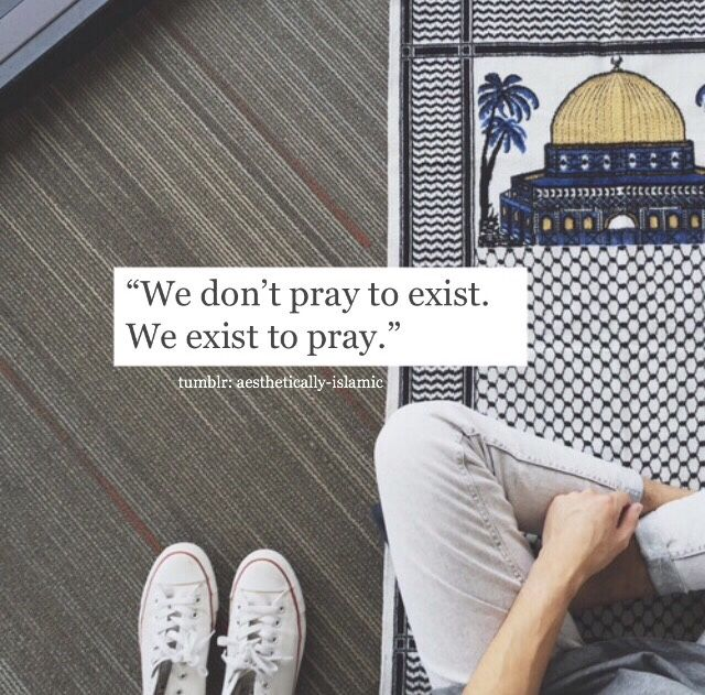We don't pray to exist, We exist to pray. #AllahuAkbar #Alhamdulillah
