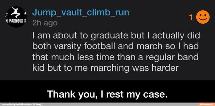 Thank you telling everyone that marching band is harder than football.
