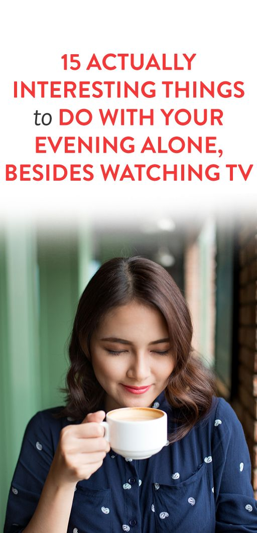 15 Actually Interesting Things TO Do With Your Evening Alone, Besides Watching TV