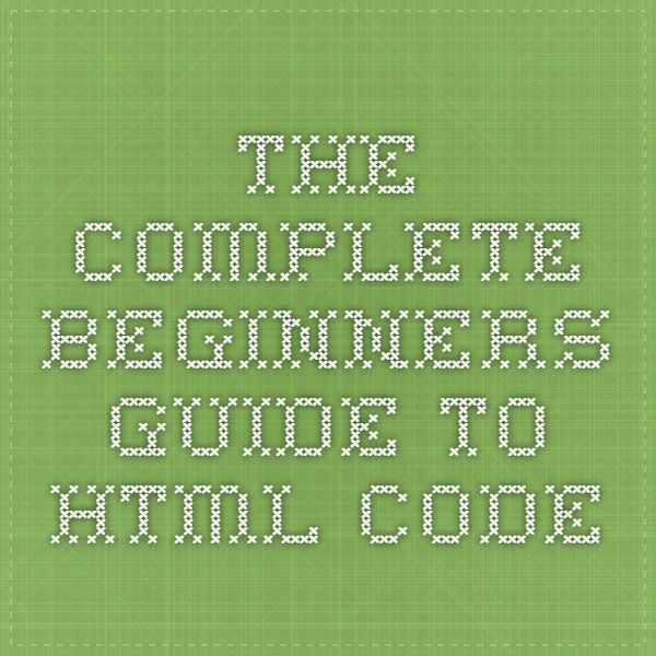 The Complete Beginners Guide to HTML Code