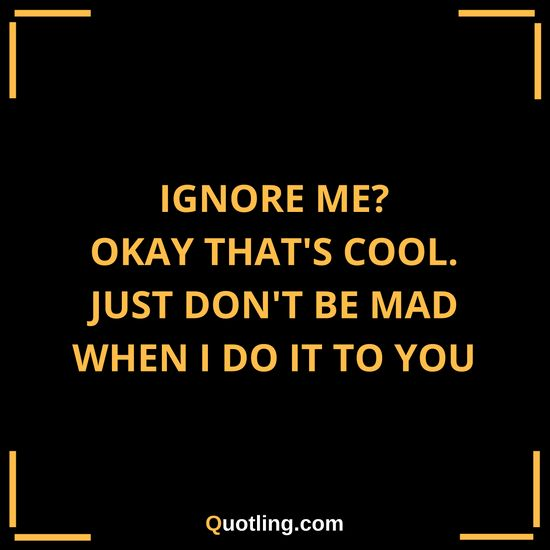 Ignore me? okay that's cool. just don't be mad when i do it | Ignore Quote