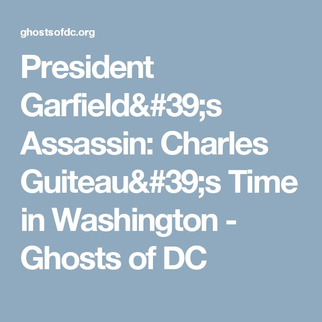 President Garfield's Assassin: Charles Guiteau's Time in Washington - Ghosts of DC