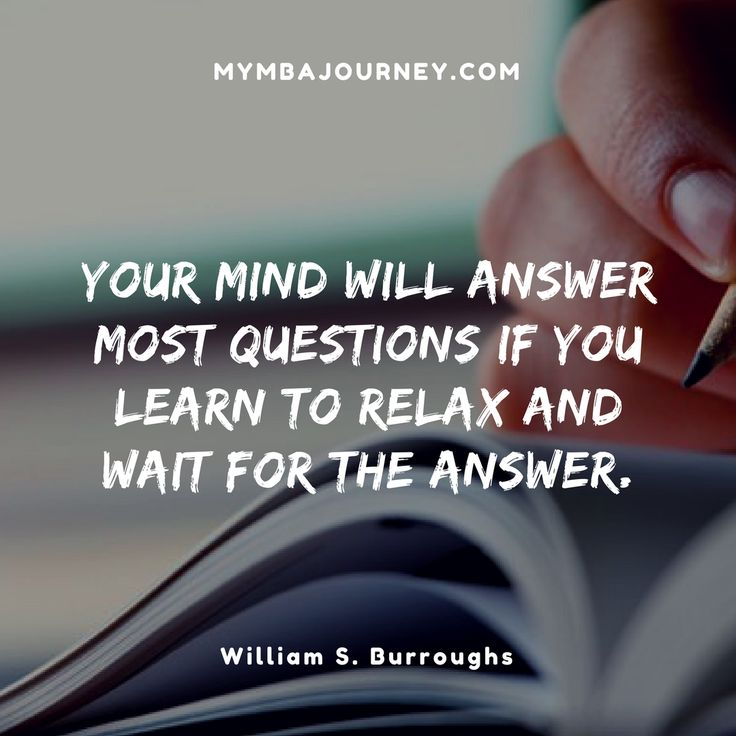 Your mind will answer most questions if you learn to relax and wait for the answer. William S. Burroughs