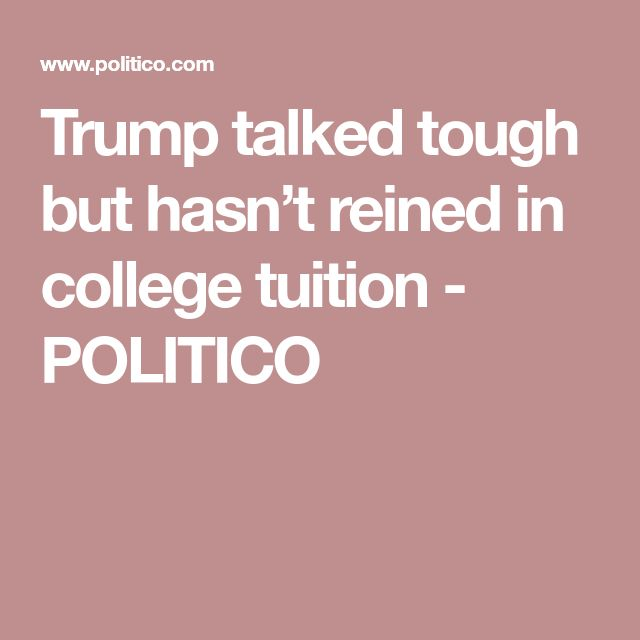 Trump talked tough but hasn't reined in college tuition - POLITICO
