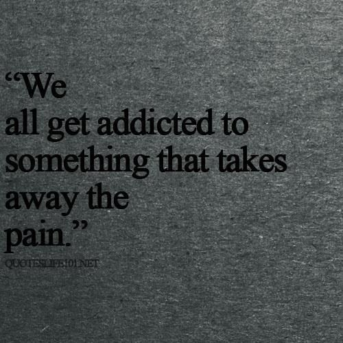 """We all get addicted to something that takes away the pain."""