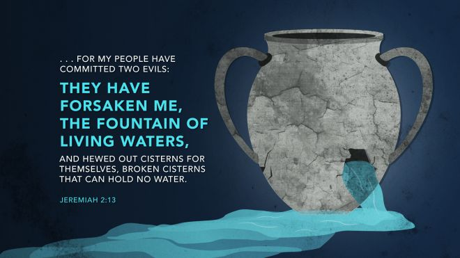 """Israel has Forsaken God …12""""Be appalled, O heavens, at this, And shudder, be very desolate,"""" declares the LORD. 13""""For My people have committed two evils: They have forsaken Me, The fountain of living waters, To hew for themselves cisterns, Broken cisterns That can hold no water Jeremiah 2:13."""