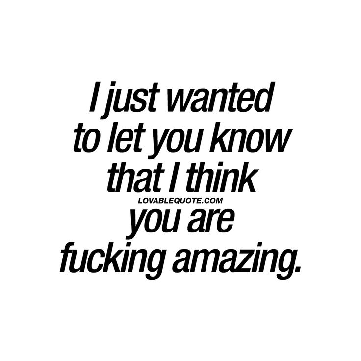 I just wanted to let you know that I think you are fucking amazing. | Save, like and share with someone you think is AMAZING. | #couplequotes #youareamazing