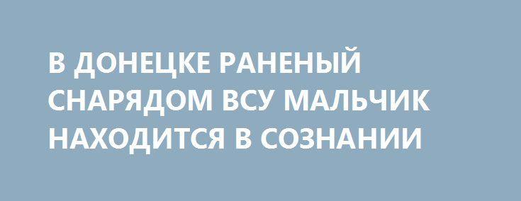 В ДОНЕЦКЕ РАНЕНЫЙ СНАРЯДОМ ВСУ МАЛЬЧИК НАХОДИТСЯ В СОЗНАНИИ http://rusdozor.ru/2017/06/06/v-donecke-ranenyj-snaryadom-vsu-malchik-naxoditsya-v-soznanii/  В воскресение, 4 июня, произошло очередное чудовищное преступление, показывающее истинное лицо украинских нацистов. Несмотря на православный праздник – День празднования Святой Троицы, каратели из 92-й ОМБР ВСУ обстреляли поселка Трудовские, Петровского района г. Донецка. В результате на глазах у девятилетнего ...