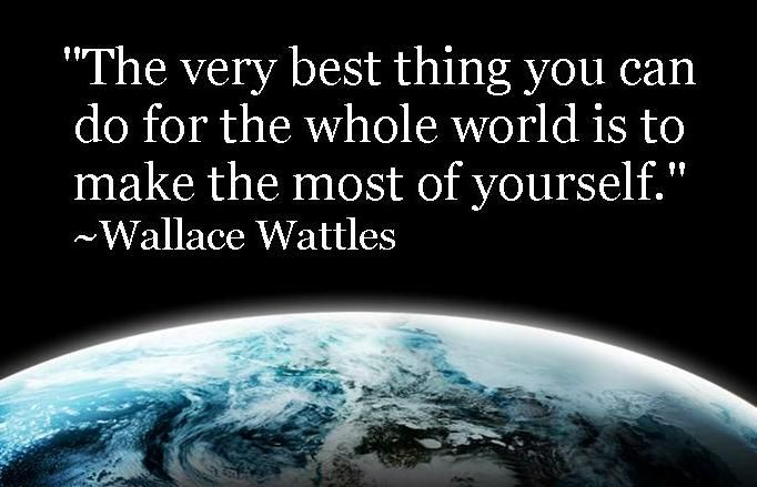 """The very best thing you can do for the whole world is to make the most of yourself."" ~Wallace Wattles"