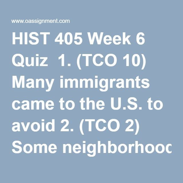 HIST 405 Week 6 Quiz  1. (TCO 10) Many immigrants came to the U.S. to avoid 2. (TCO 2) Some neighborhoods and even industries came to be associated with immigrants of a particular nationality because immigrants 3. (TCO 6) One justification for the new social and economic order of the North was based on 4. (TCO 10) How did the Triangle Shirtwaist Factory fire affect industrial reforms? 5. (TCO 6) Most U.S. casualties during the Spanish-American War were caused by 6. (TCO 7) What nation…