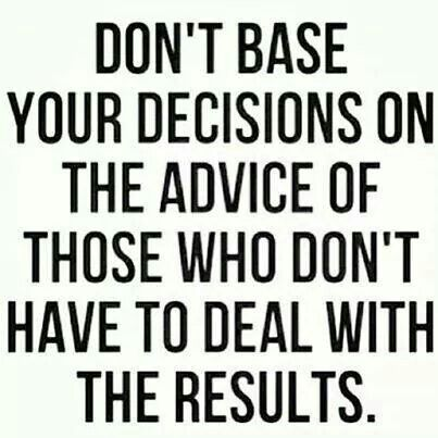 Don't base your decisions on the advice of those who don't have to deal with the results.