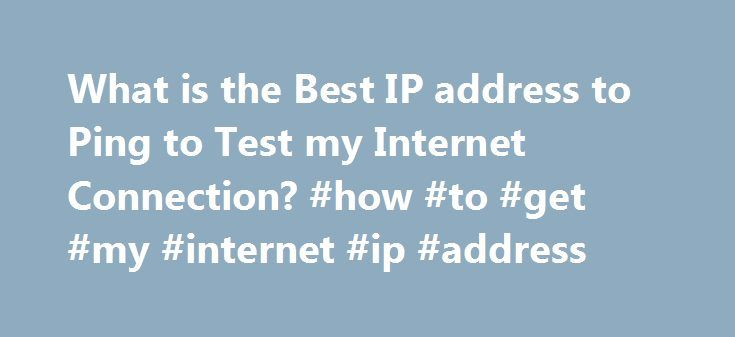 What is the Best IP address to Ping to Test my Internet Connection? #how #to #get #my #internet #ip #address http://zimbabwe.remmont.com/what-is-the-best-ip-address-to-ping-to-test-my-internet-connection-how-to-get-my-internet-ip-address/  # You are here: Home / Basics / What is the Best IP address to Ping to Test my Internet Connection ? What is the Best IP address to Ping to Test my Internet Connection ? Sometimes you just need an IP address to be check your internet connection. My current…