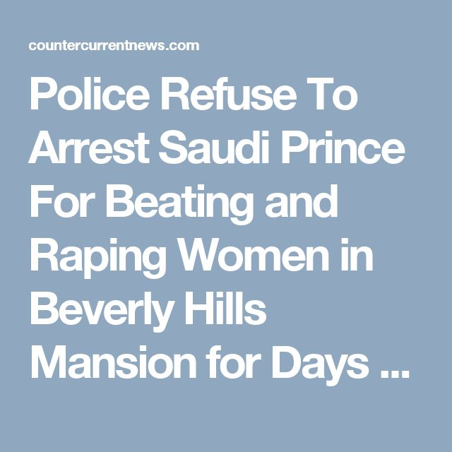 Police Refuse To Arrest Saudi Prince For Beating and Raping Women in Beverly Hills Mansion for Days – Counter Current News