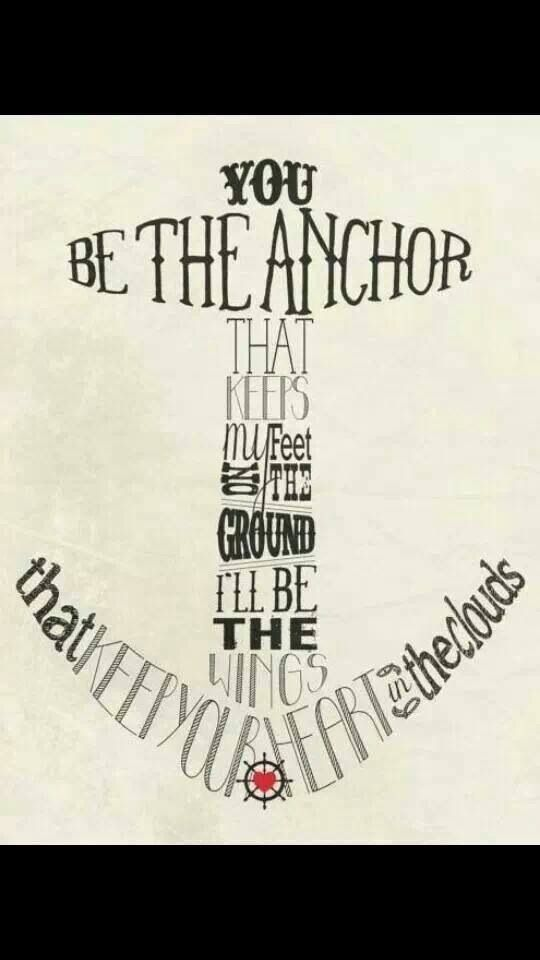 Love Mayday Parade! These lyrics remind me of my love. You be the anchor that keeps my feet on the ground, I'll be the wings that keep your heart in the clouds :)