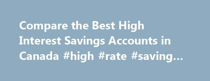 Compare the Best High Interest Savings Accounts in Canada #high #rate #saving #account http://south-sudan.remmont.com/compare-the-best-high-interest-savings-accounts-in-canada-high-rate-saving-account/  # Compare the Best High Interest Savings Accounts What is a high interest savings account? A high interest savings account is a type of savings account that pays higher interest than standard savings accounts. Unlike a chequing account which are meant for everyday transactions, high interest…