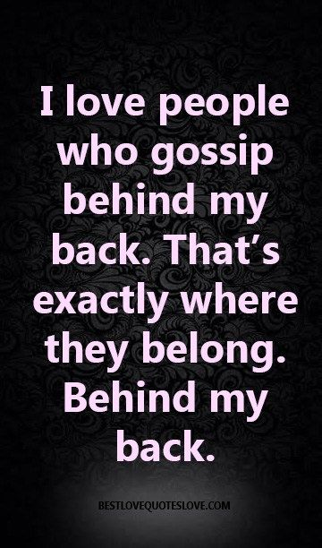 I love people who gossip behind my back. That's exactly where they belong. Behind my back.