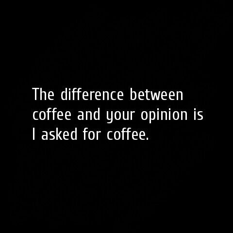 The difference between coffee and your opinion is I asked for #coffee.