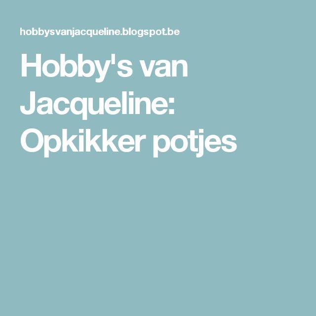 Hobby's van Jacqueline: Opkikker potjes