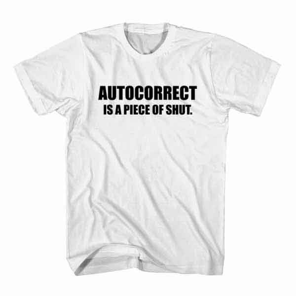 funny humorous T-shirt mens womens sarcasm top AUTO CORRECT IS A PIECE OF SHUT