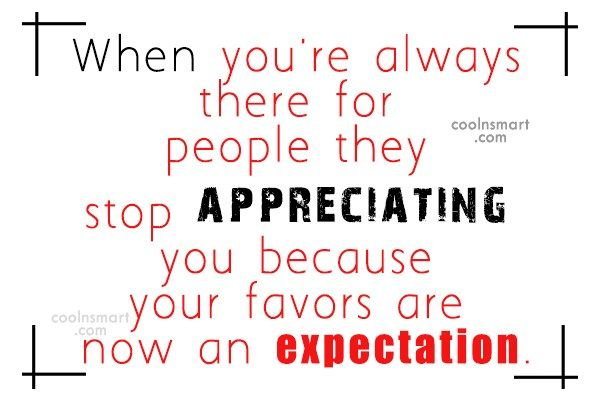 Being Unappreciated Quote: When you're always there for people they...